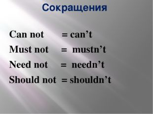 Сокращения Can not = can't Must not = mustn't Need not = needn't Should not =