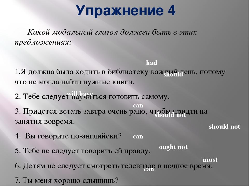 Упражнение 4 Какой модальный глагол должен быть в этих предложениях: 1.Я долж...