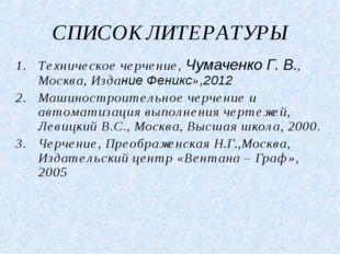 СПИСОК ЛИТЕРАТУРЫ Техническое черчение, Чумаченко Г. В., Москва, Издание Фени
