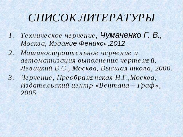 СПИСОК ЛИТЕРАТУРЫ Техническое черчение, Чумаченко Г. В., Москва, Издание Фени...