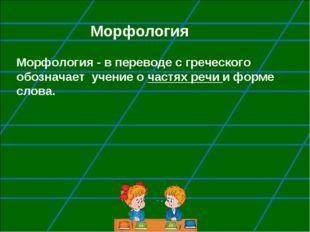 Морфология Морфология - в переводе с греческого обозначает учение о частях ре
