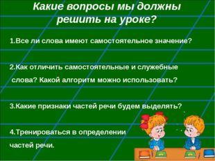 Какие вопросы мы должны решить на уроке? 1.Все ли слова имеют самостоятельное