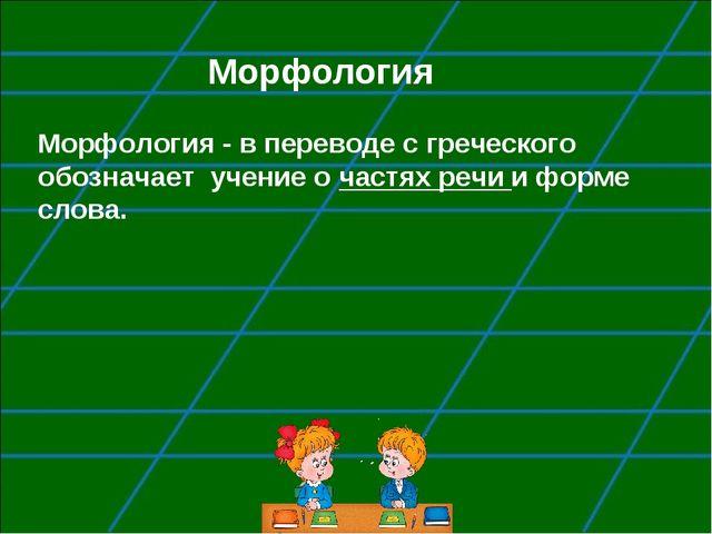 Морфология Морфология - в переводе с греческого обозначает учение о частях ре...