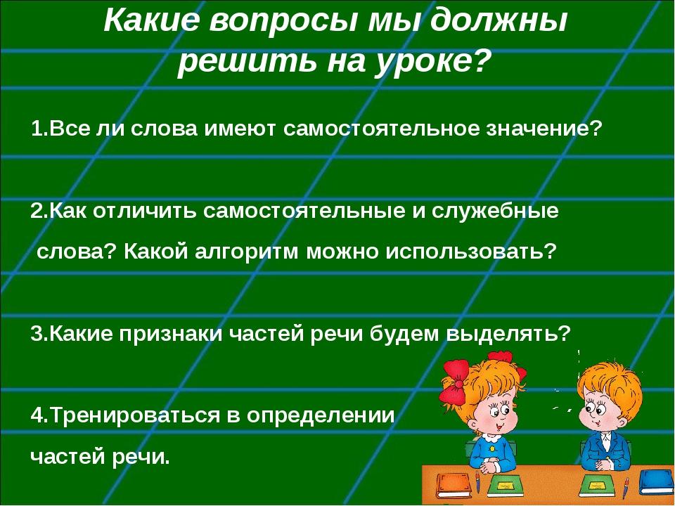 Какие вопросы мы должны решить на уроке? 1.Все ли слова имеют самостоятельное...