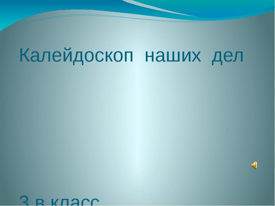 Калейдоскоп наших дел 3 в класс 2013-2014 уч.год