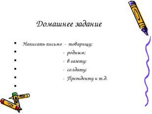 Домашнее задание Написать письмо - товарищу; - родным; - в газету; - солдату;