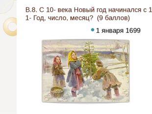 В.8. С 10- века Новый год начинался с 1 марта, с 1348 -1 сентября, по приказу