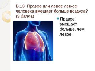 В.13. Правое или левое легкое человека вмещает больше воздуха? (3 балла) Прав