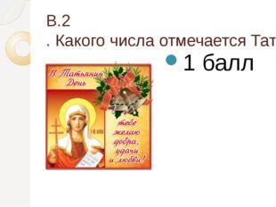В.2. Какого числа отмечается Татьянин день? 1 балл