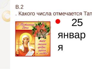В.2. Какого числа отмечается Татьянин день? 25 января
