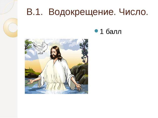 В.1. Водокрещение. Число. 1 балл