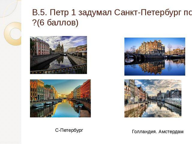 В.5. Петр 1 задумал Санкт-Петербург по образу и подобию какого государства и...