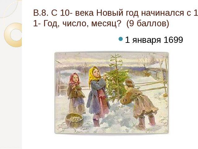 В.8. С 10- века Новый год начинался с 1 марта, с 1348 -1 сентября, по приказу...
