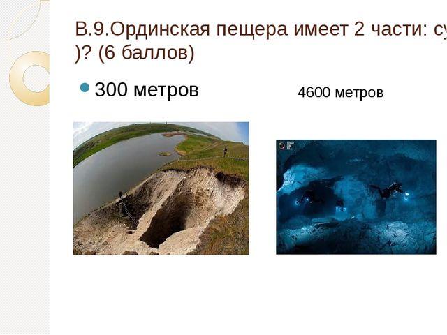 В.9.Ординская пещера имеет 2 части: сухая (сколько метров)и подводная (скольк...