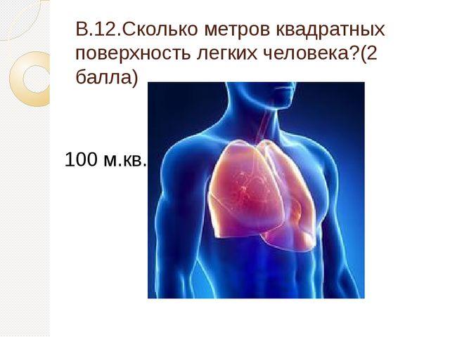 В.12.Сколько метров квадратных поверхность легких человека?(2 балла) 100 м.кв.