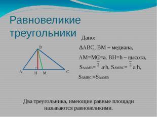Равновеликие треугольники Дано: ∆АВС, ВМ – медиана, АМ=МС=а, ВН=h – высота, S