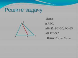 Решите задачу Дано: ∆ АВС, АВ=15, ВС=20, АС=25, АК:КС=3:2 Найти: S ∆ АВК, S ∆