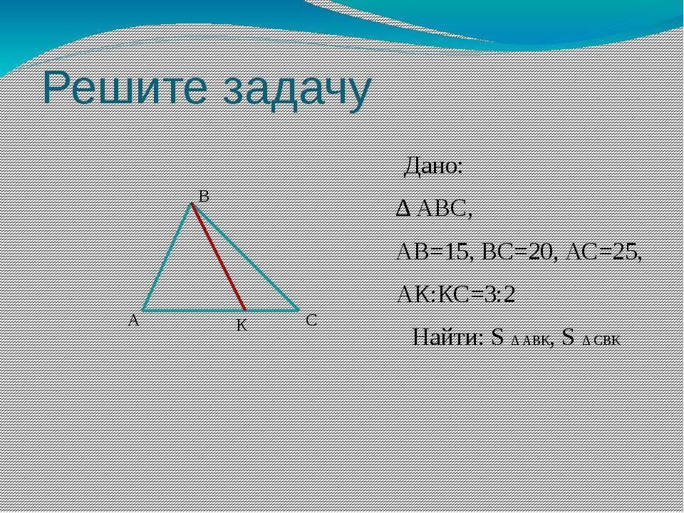 Решите задачу Дано: ∆ АВС, АВ=15, ВС=20, АС=25, АК:КС=3:2 Найти: S ∆ АВК, S ∆...
