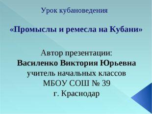 Урок кубановедения «Промыслы и ремесла на Кубани» Автор презентации: Василенк