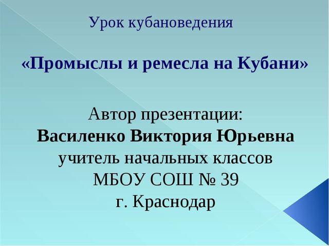 Урок кубановедения «Промыслы и ремесла на Кубани» Автор презентации: Василенк...