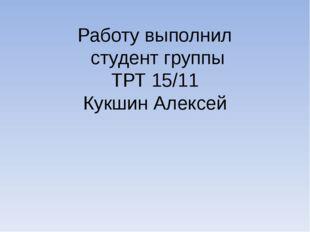 Работу выполнил студент группы ТРТ 15/11 Кукшин Алексей