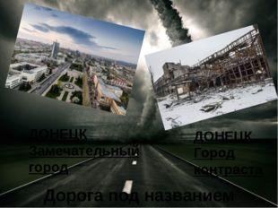 ДОНЕЦК Замечательный город ДОНЕЦК Город контраста Дорога под названием реаль