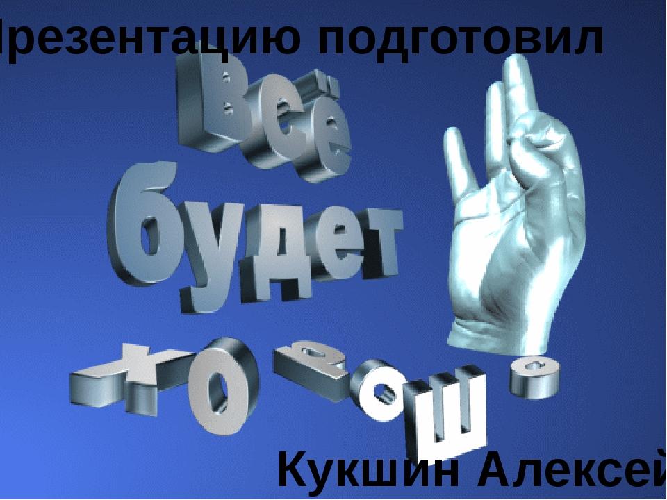 Презентацию подготовил Кукшин Алексей