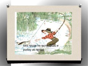 Без труда не вытащишь и рыбку из пруда .