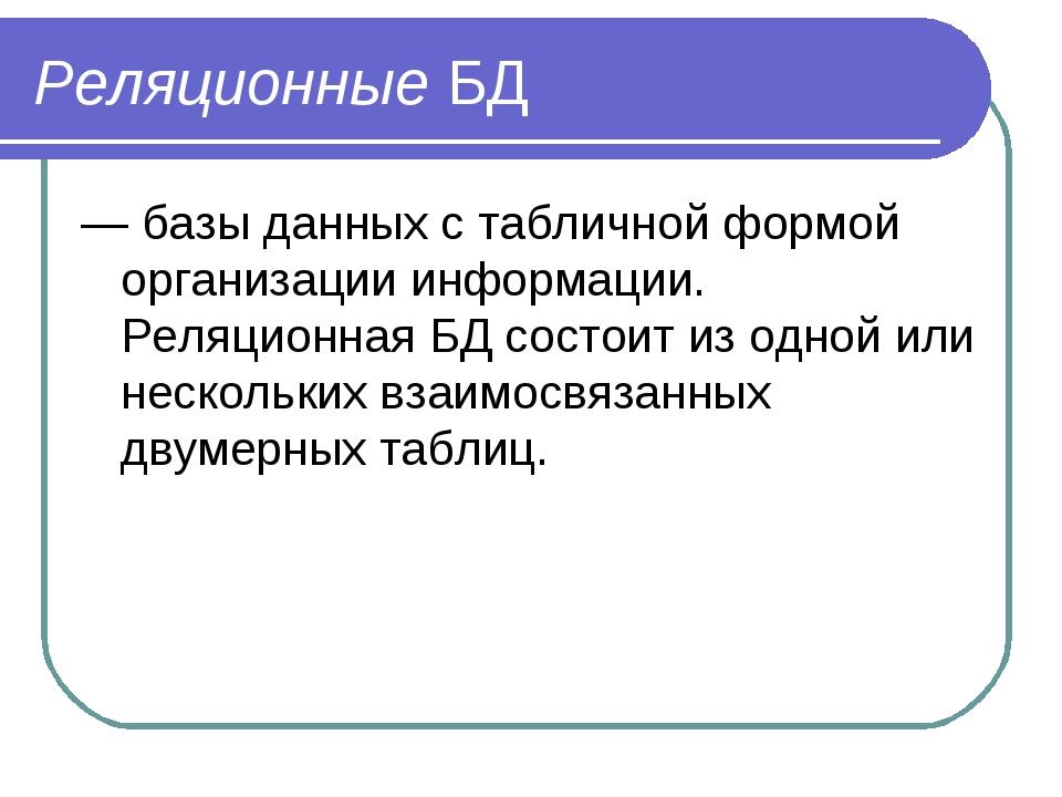 Реляционные БД — базы данных с табличной формой организации информации. Реляц...