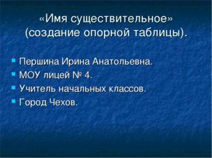 «Имя существительное» (создание опорной таблицы). Першина Ирина Анатольевна.