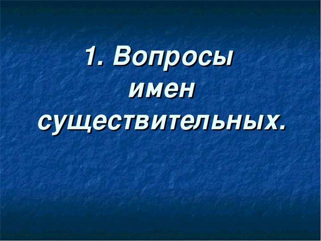 1. Вопросы имен существительных.