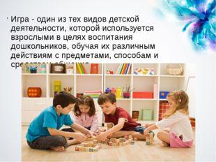 Игра - один из тех видов детской деятельности, которой используется взрослыми