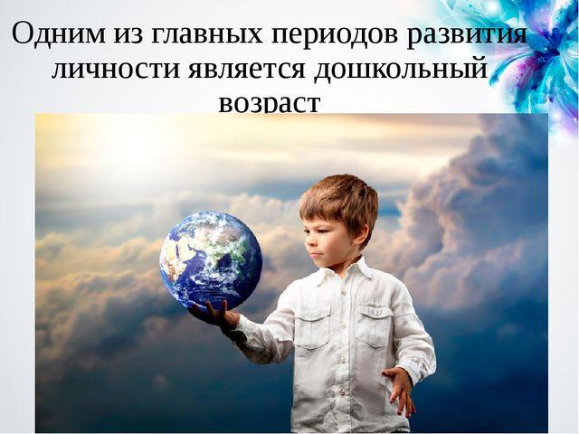 Одним из главных периодов развития личности является дошкольный возраст