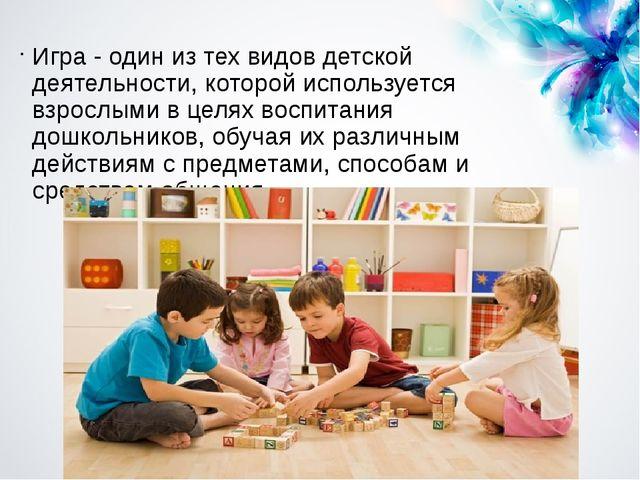 Игра - один из тех видов детской деятельности, которой используется взрослыми...