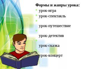 Формы и жанры урока: урок-игра урок-спектакль урок-путешествие урок-детектив