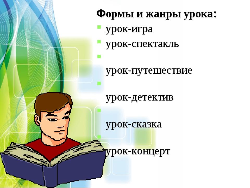 Формы и жанры урока: урок-игра урок-спектакль урок-путешествие урок-детектив...