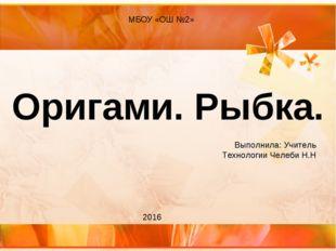 Оригами. Рыбка. МБОУ «ОШ №2» 2016 Выполнила: Учитель Технологии Челеби Н.Н