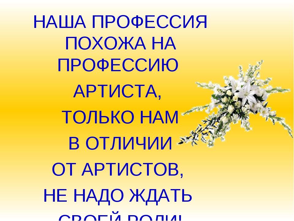 НАША ПРОФЕССИЯ ПОХОЖА НА ПРОФЕССИЮ АРТИСТА, ТОЛЬКО НАМ В ОТЛИЧИИ ОТ АРТИСТОВ,...