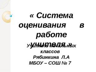 Учитель начальных классов Рябинкина Л.А МБОУ – СОШ № 7 « Система оценивания в