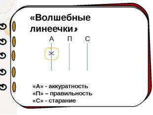 «Волшебные линеечки» А П С «А» - аккуратность «П» – правильность «С» - стара