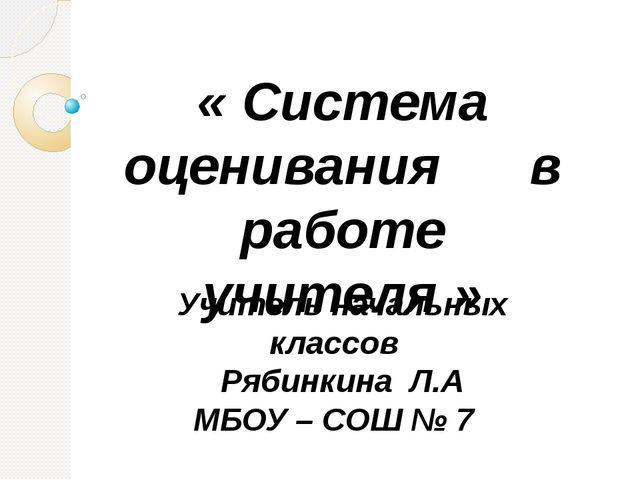 Учитель начальных классов Рябинкина Л.А МБОУ – СОШ № 7 « Система оценивания в...
