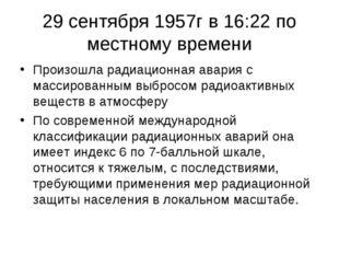 29 сентября 1957г в 16:22 по местному времени Произошла радиационная авария с