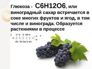 Глюкоза - C6H12O6, или виноградный сахар встречается в соке многих фруктов и