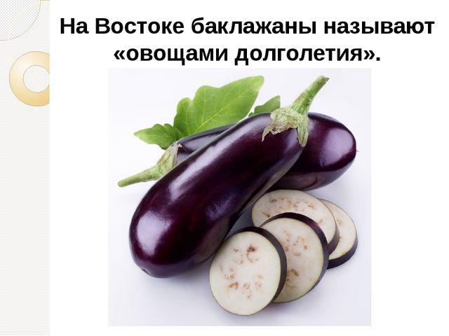 На Востоке баклажаны называют «овощами долголетия».