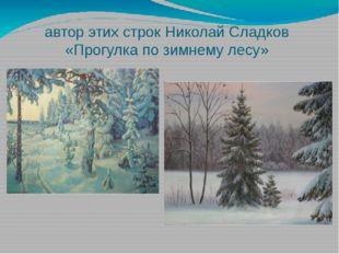 автор этих строк Николай Сладков «Прогулка по зимнему лесу»