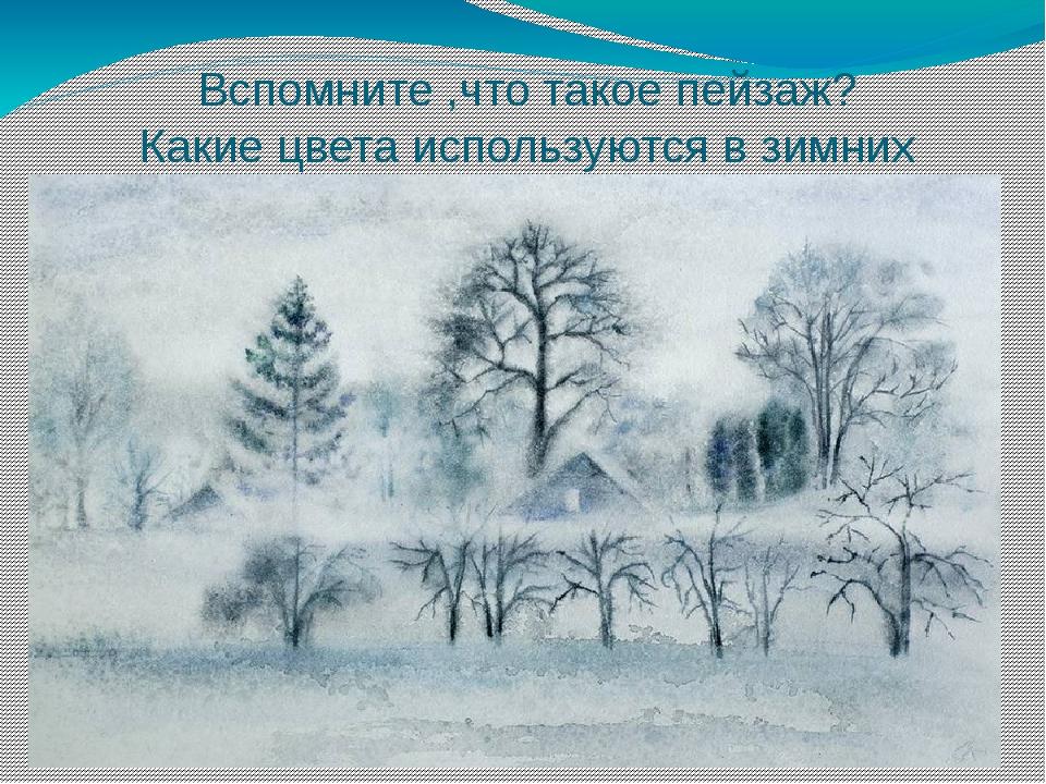Вспомните ,что такое пейзаж? Какие цвета используются в зимних пейзажах?