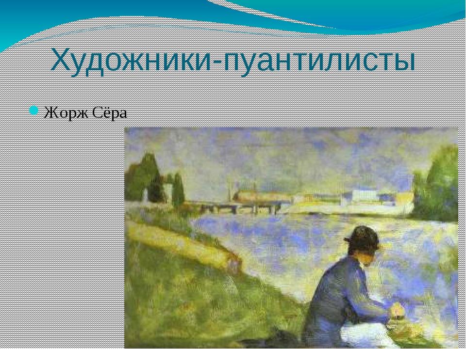 Художники-пуантилисты Жорж Сёра