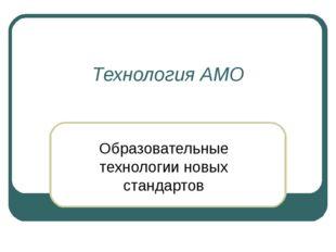 Технология АМО Образовательные технологии новых стандартов