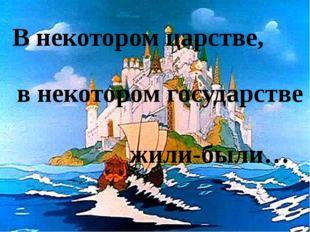 В некотором царстве, в некотором государстве жили-были…