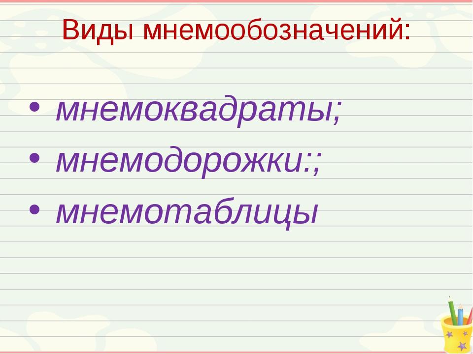 Виды мнемообозначений: мнемоквадраты; мнемодорожки:; мнемотаблицы